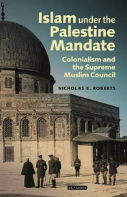 Islam under the Palestine Mandate: Colonialism and the Supreme Muslim Council by Nicholas E. Roberts